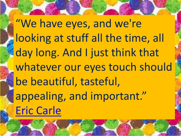 """""""We have eyes, and we're looking at stuff all the time, all day long. And I just think that whatever our eyes touch should be beautiful, tasteful, appealing, and important."""""""