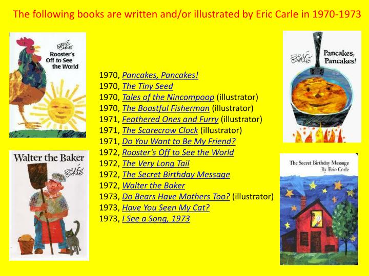 The following books are written and/or illustrated by Eric Carle in 1970-1973
