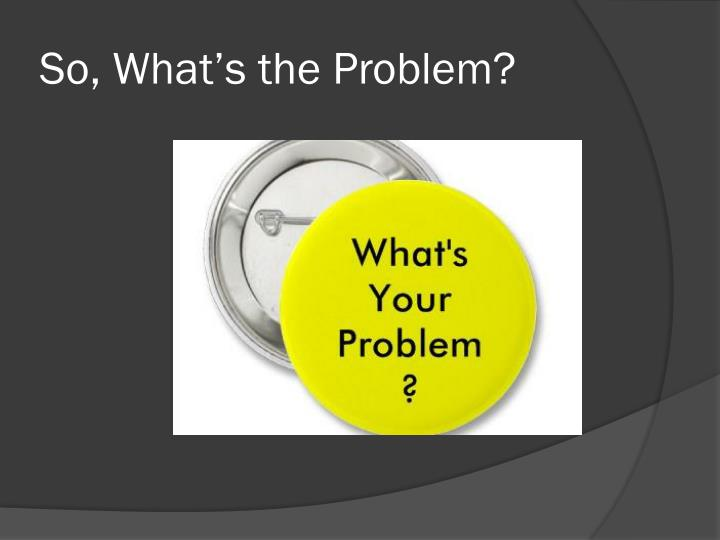 So, What's the Problem?