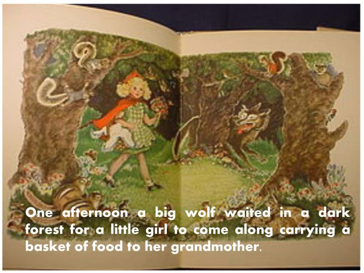 One afternoon a big wolf waited in a dark forest for a little girl to come along carrying a basket of food to her grandmother.