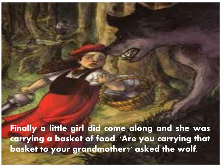 Finally a little girl did come along and she was carrying a basket of food. 'Are you carrying that basket to your grandmother?' asked the wolf.
