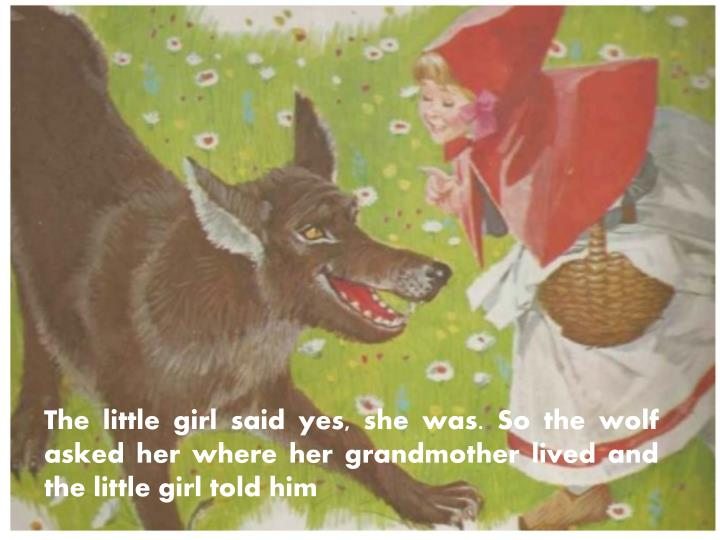 The little girl said yes, she was. So the wolf asked her where her grandmother lived and the little girl told him