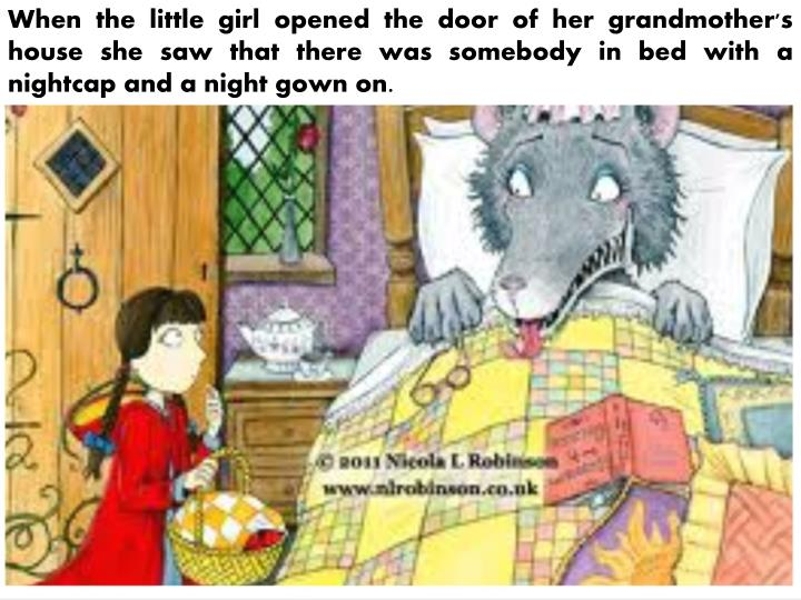 When the little girl opened the door of her grandmother's house she saw that there was somebody in bed with a nightcap and a night gown on.