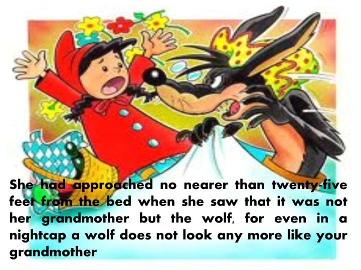 She had approached no nearer than twenty-five feet from the bed when she saw that it was not her grandmother but the wolf, for even in a nightcap a wolf does not look any more like your grandmother