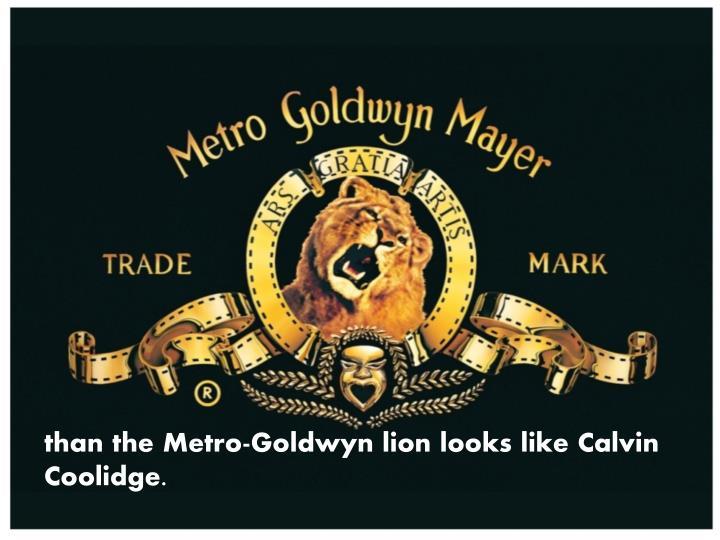than the Metro-Goldwyn lion looks like Calvin Coolidge.