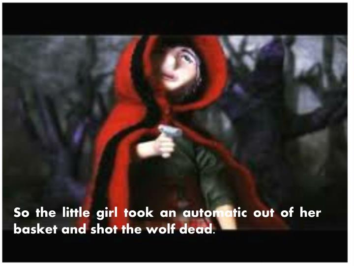 So the little girl took an automatic out of her basket and shot the wolf dead.