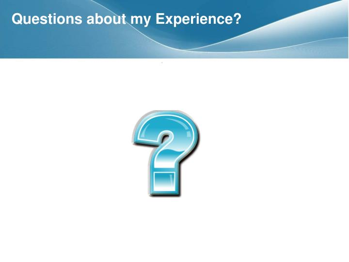 Questions about my Experience?