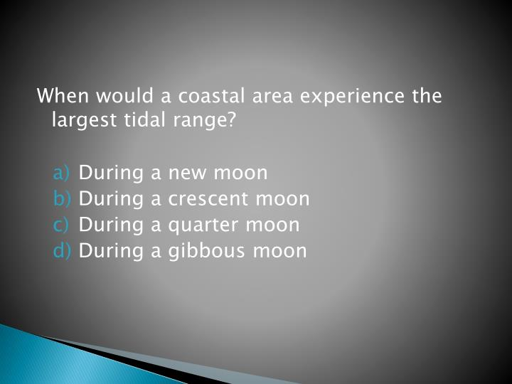 When would a coastal area experience the largest tidal range?