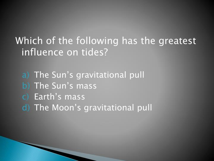 Which of the following has the greatest influence on tides?