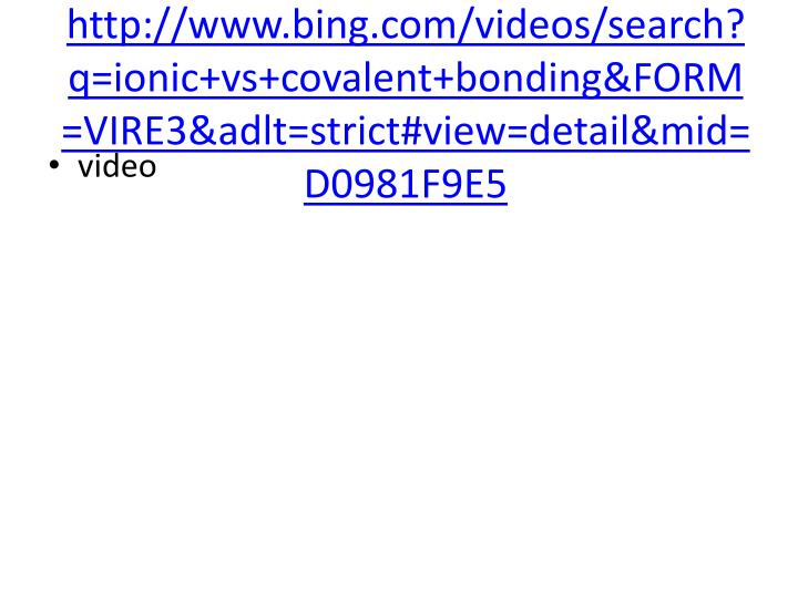 http://www.bing.com/videos/search?q=ionic+vs+covalent+bonding&FORM=VIRE3&adlt=strict#view=detail&mid=D0981F9E5