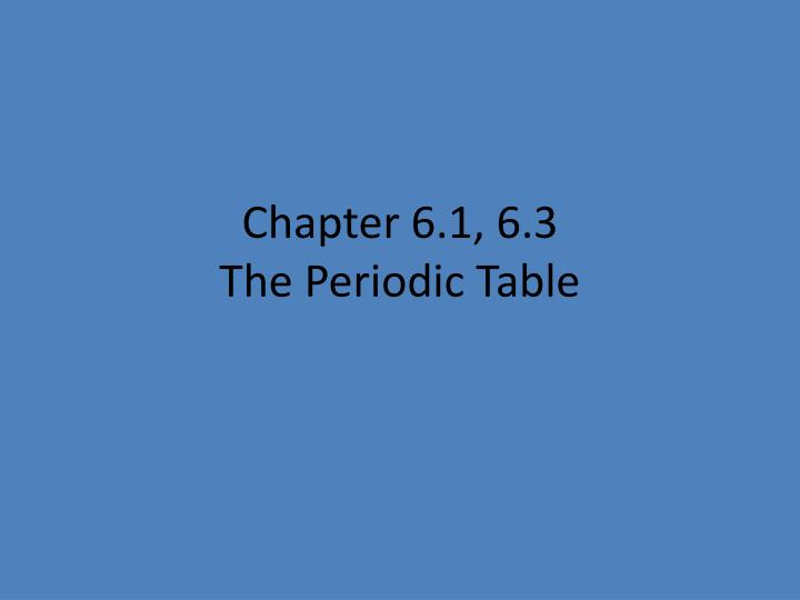 Chapter 6 1 6 3 the periodic table
