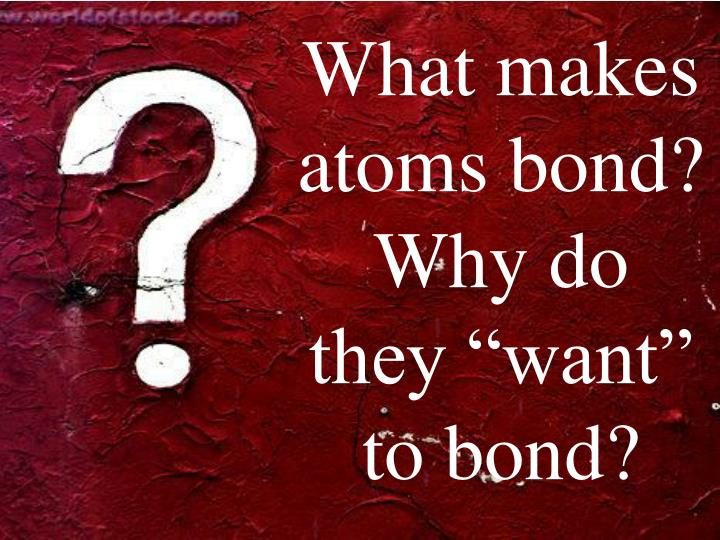 """What makes atoms bond? Why do they """"want"""" to bond?"""