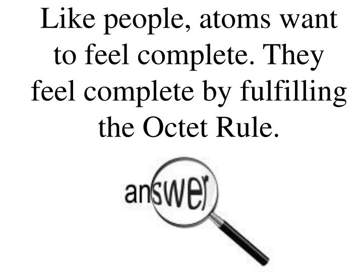 Like people, atoms want to feel complete. They feel complete by fulfilling the Octet Rule.