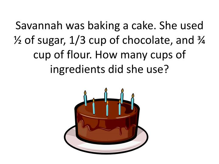 Savannah was baking a cake. She used ½ of sugar, 1/3 cup of chocolate, and ¾ cup of flour. How man...