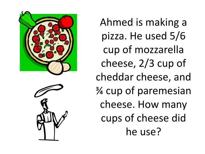 Ahmed is making a pizza. He used 5/6 cup of mozzarella cheese, 2/3 cup of cheddar cheese, and ¾ cup of