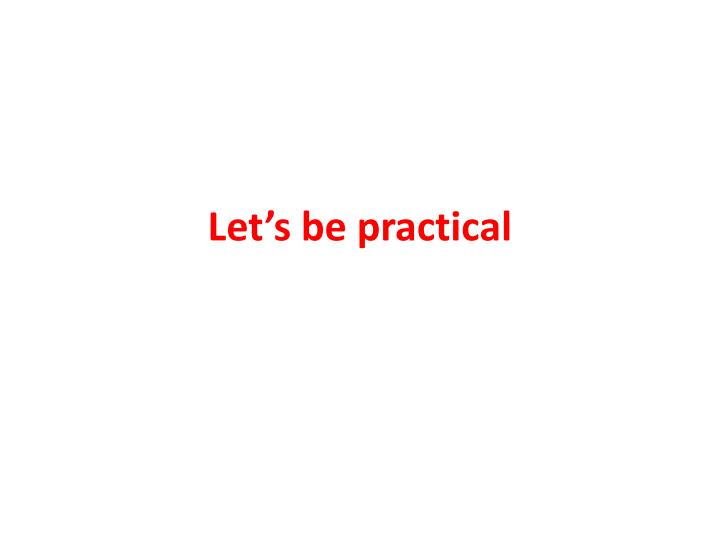 Let's be practical