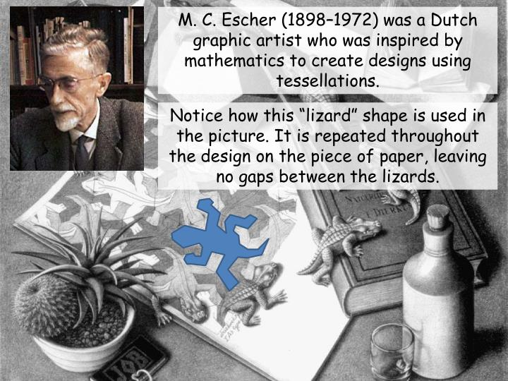 M. C. Escher (1898–1972) was a Dutch graphic artist who was inspired by mathematics to create designs using tessellations.