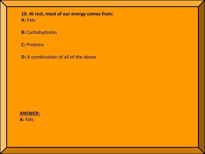 10. At rest, most of our energy comes from: