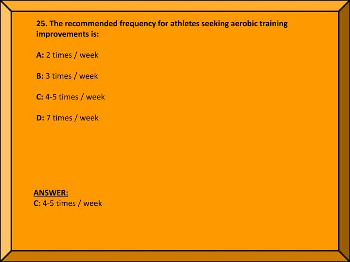 25. The recommended frequency for athletes seeking aerobic training improvements is: