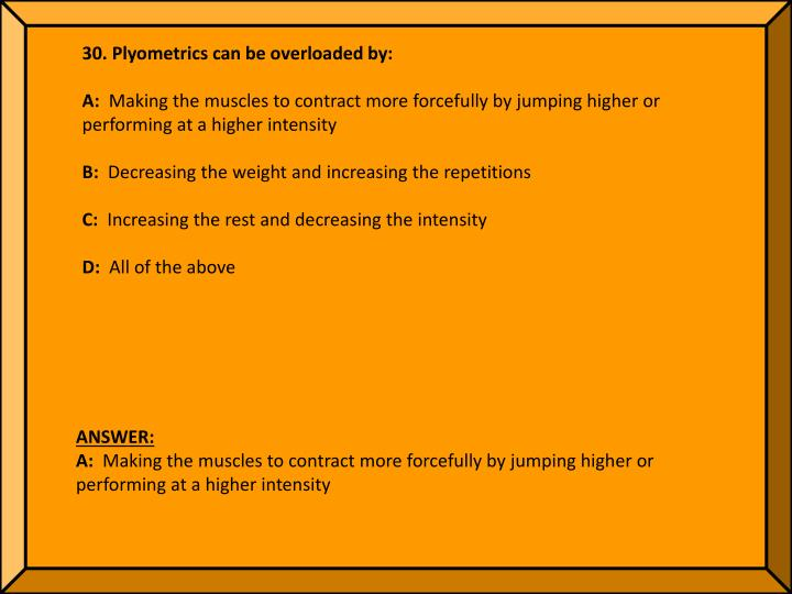 30. Plyometrics can be overloaded by: