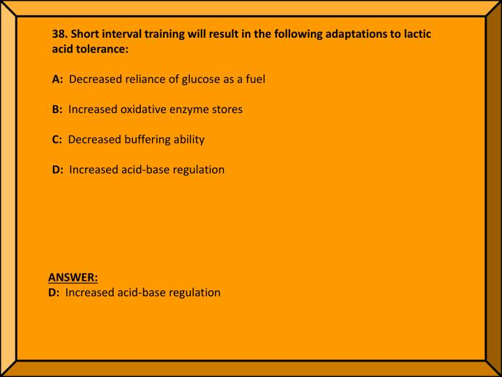 38. Short interval training will result in the following adaptations to lactic acid tolerance: