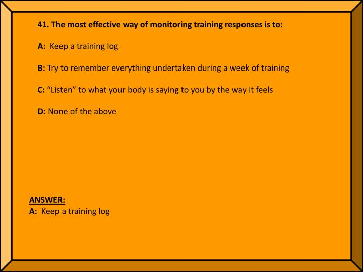 41. The most effective way of monitoring training responses is to: