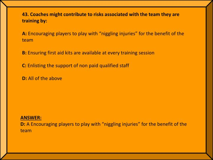 43. Coaches might contribute to risks associated with the team they are training by: