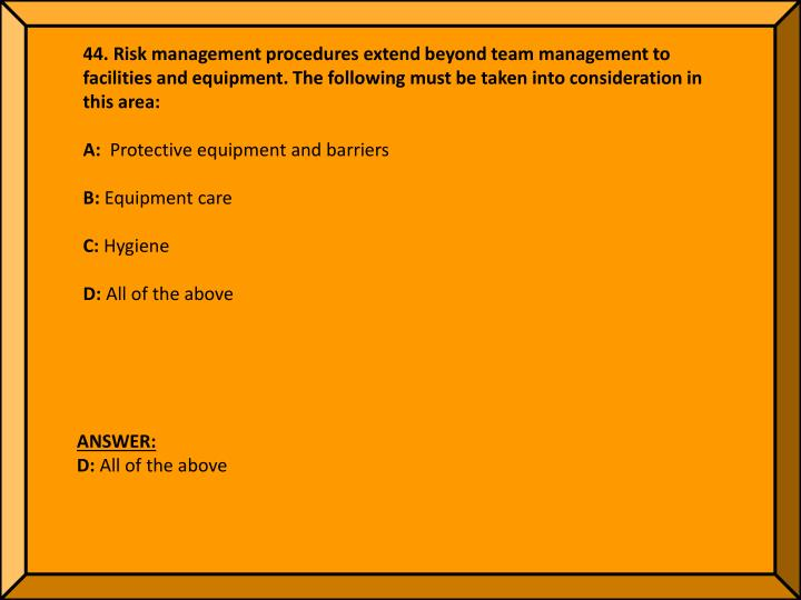 44. Risk management procedures extend beyond team management to facilities and equipment. The following must be taken into consideration in this area:
