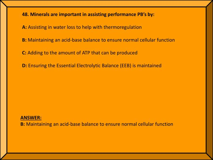 48. Minerals are important in assisting performance PB's by: