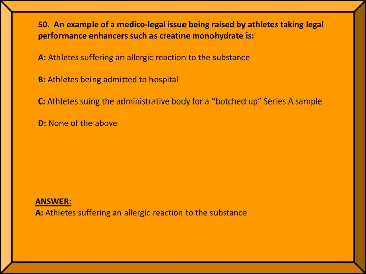 50.  An example of a medico-legal issue being raised by athletes taking legal performance enhancers such as creatine monohydrate is: