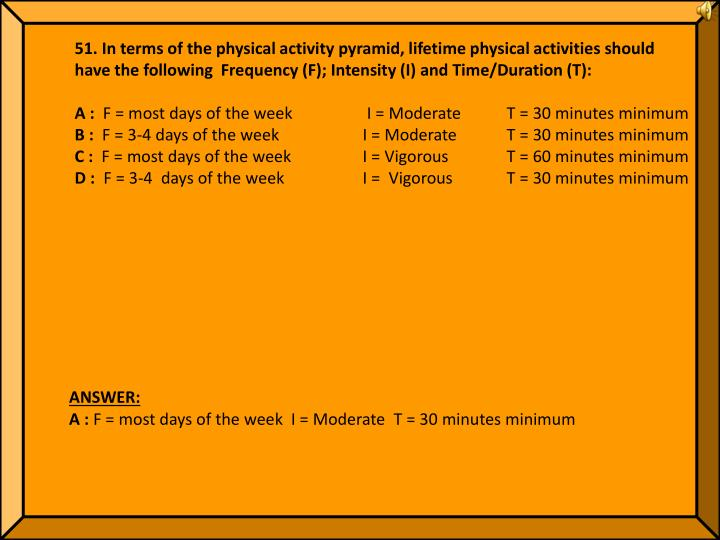 51. In terms of the physical activity pyramid, lifetime physical activities should have the following  Frequency (F); Intensity (I) and Time/Duration (T):