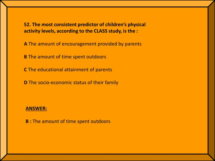 52. The most consistent predictor of children's physical activity levels, according to the CLASS study, is the :