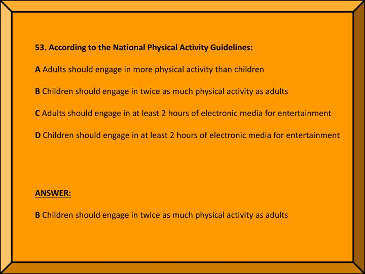53. According to the National Physical Activity Guidelines: