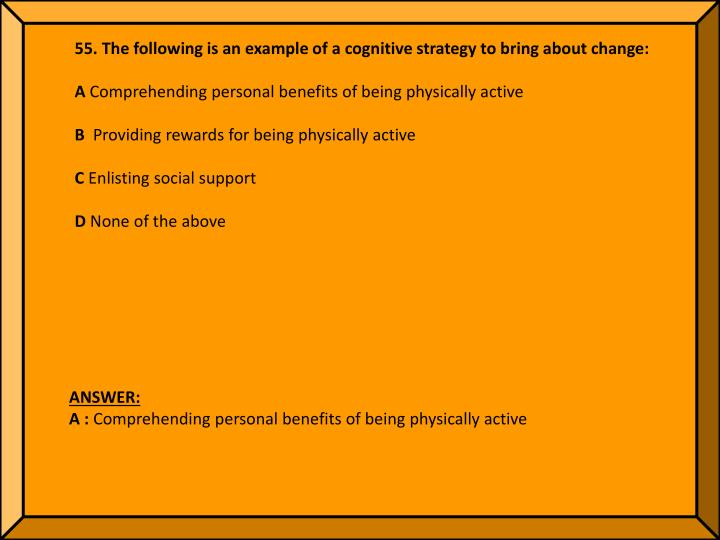 55. The following is an example of a cognitive strategy to bring about change: