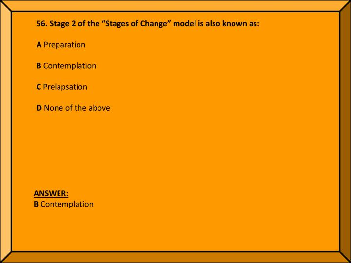 """56. Stage 2 of the """"Stages of Change"""" model is also known as:"""
