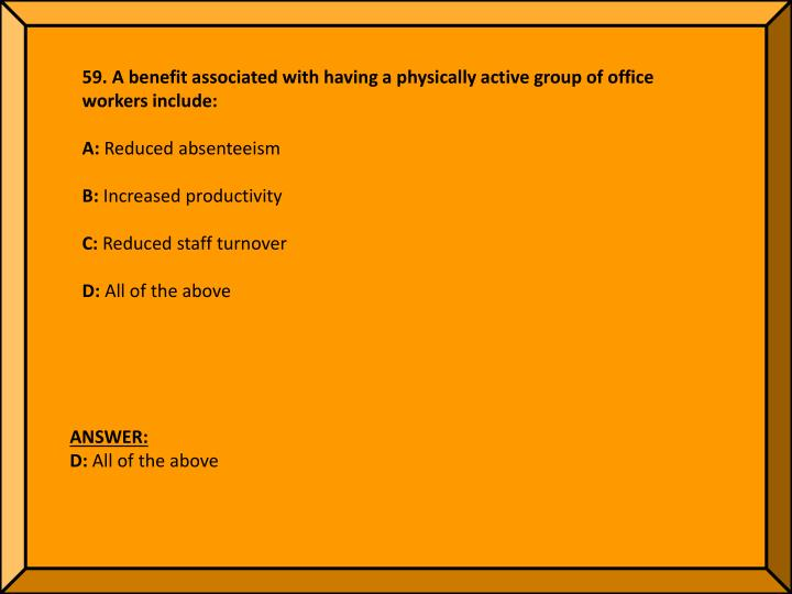 59. A benefit associated with having a physically active group of office workers include: