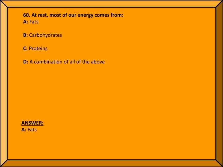 60. At rest, most of our energy comes from: