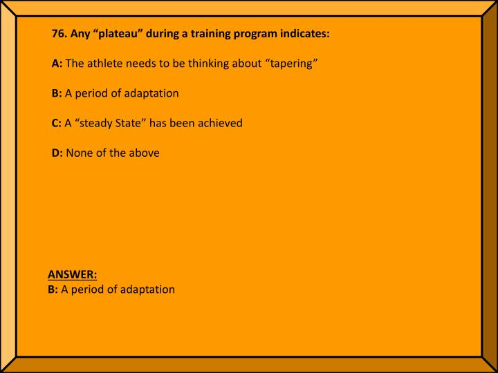 "76. Any ""plateau"" during a training program indicates:"
