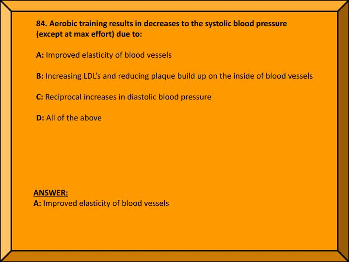 84. Aerobic training results in decreases to the systolic blood pressure (except at max effort) due to: