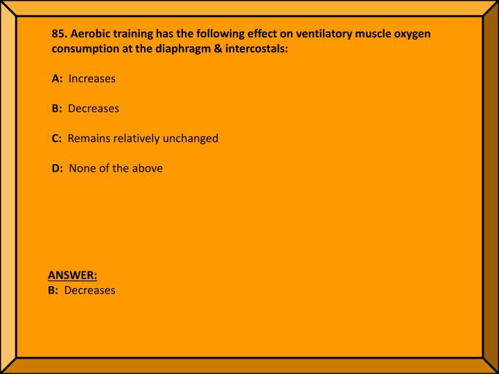85. Aerobic training has the following effect on ventilatory muscle oxygen consumption at the diaphragm & intercostals: