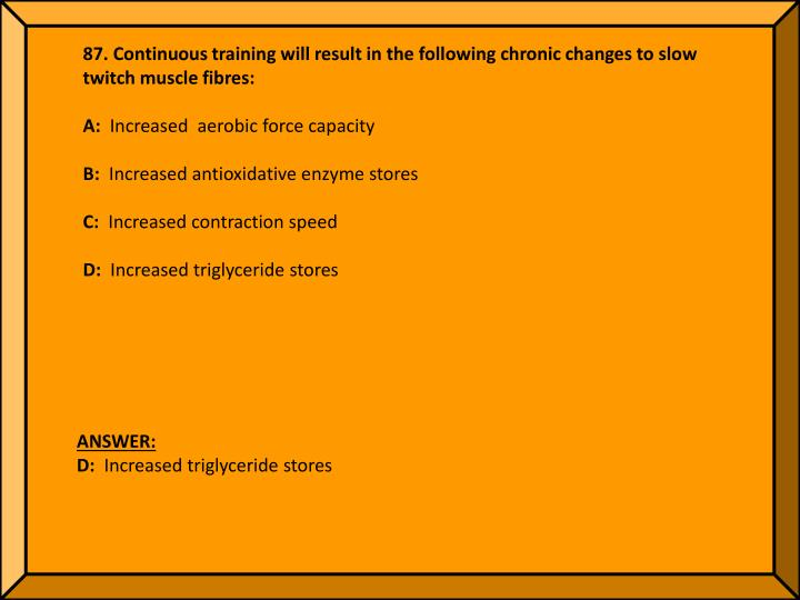 87. Continuous training will result in the following chronic changes to slow twitch muscle fibres: