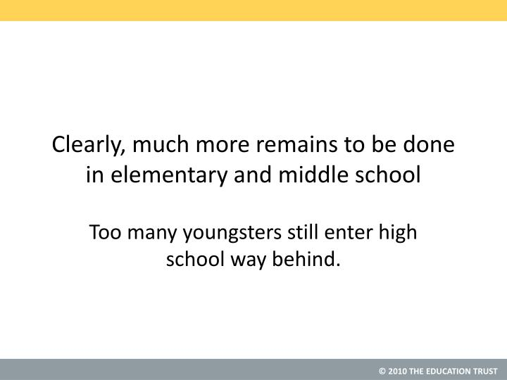 Clearly, much more remains to be done in elementary and middle school