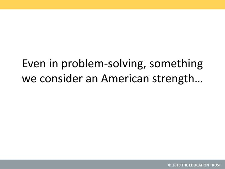 Even in problem-solving, something we consider an American strength…