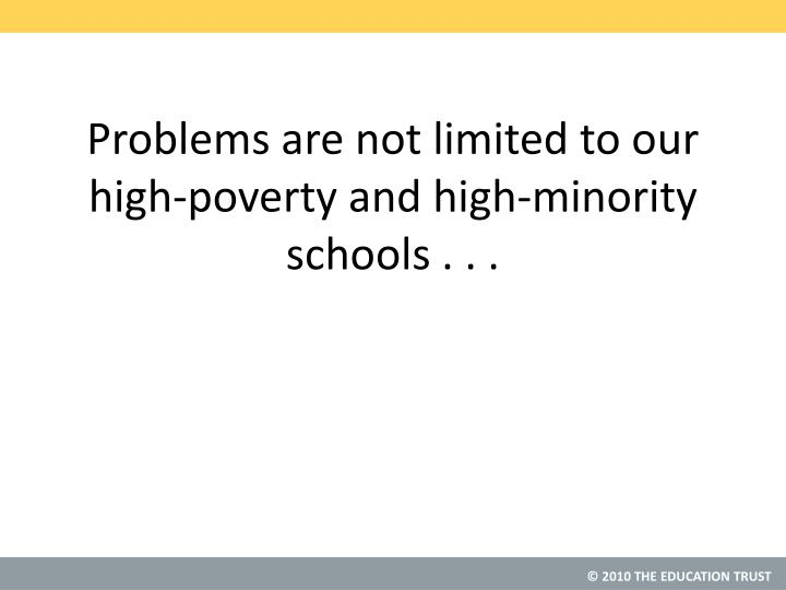 Problems are not limited to our high-poverty and high-minority schools . . .