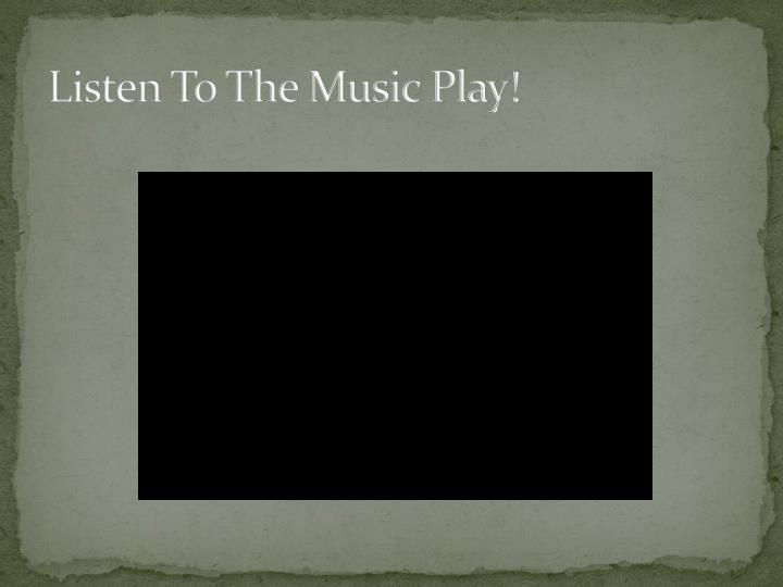 Listen To The Music Play!