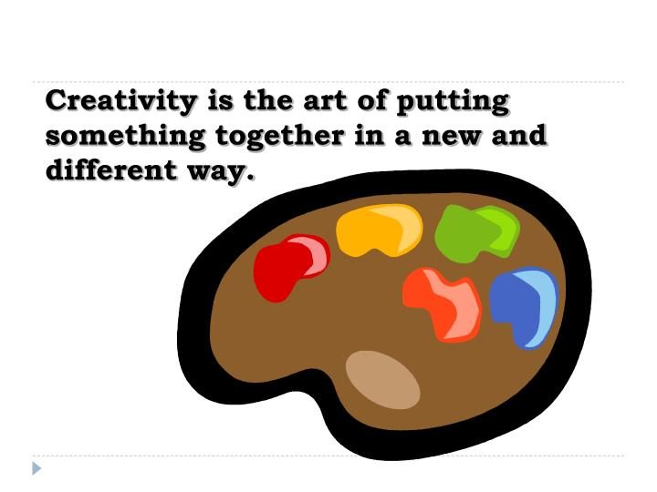 Creativity is the art of putting something together in a new and different way.