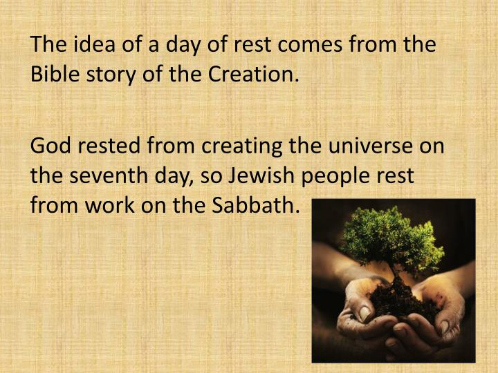 The idea of a day of rest comes from the Bible story of the Creation.