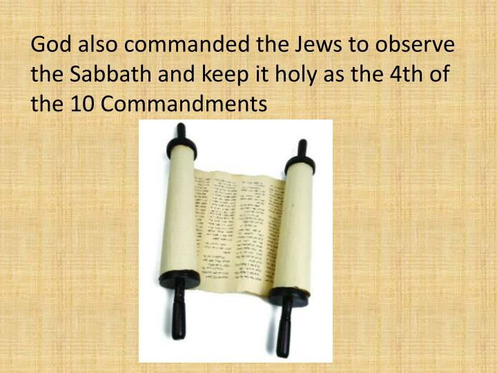 God also commanded the Jews to observe the Sabbath and keep it holy as the 4th of the 10 Commandments
