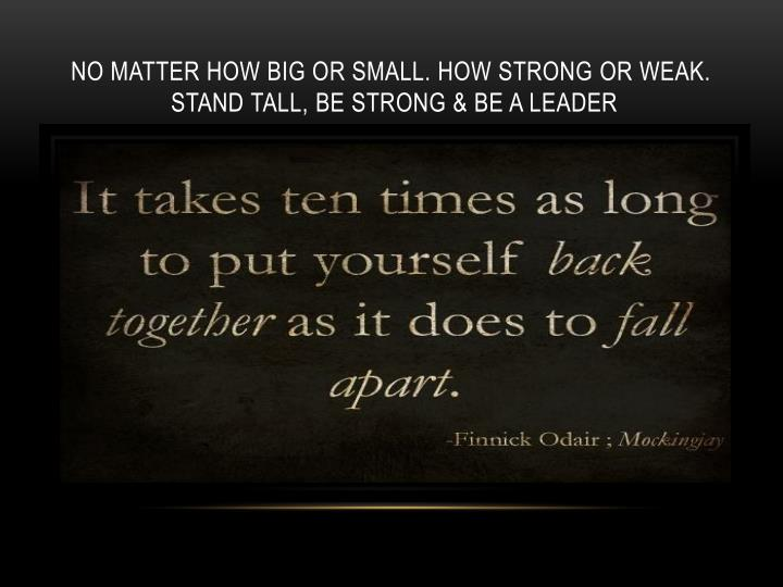 No matter how big or small. How strong or weak.