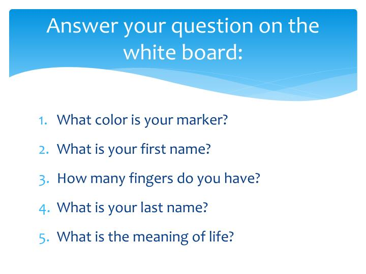 Answer your question on the white board: